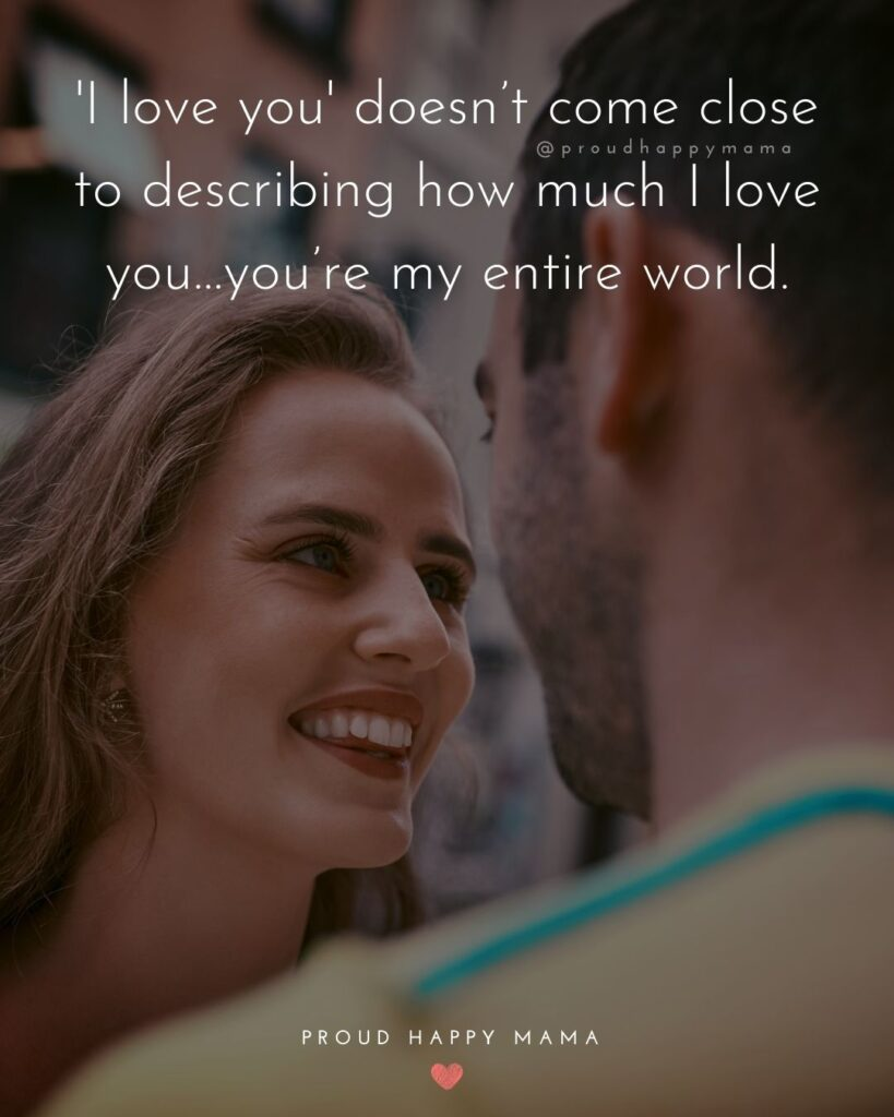 Love Quotes For Her - I love you' doesn't come close to describing how much I love you…you're my entire world.'