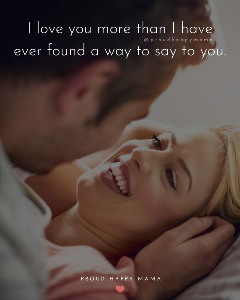 Love Quotes For Her - I love you more than I have ever found a way to say to you.'