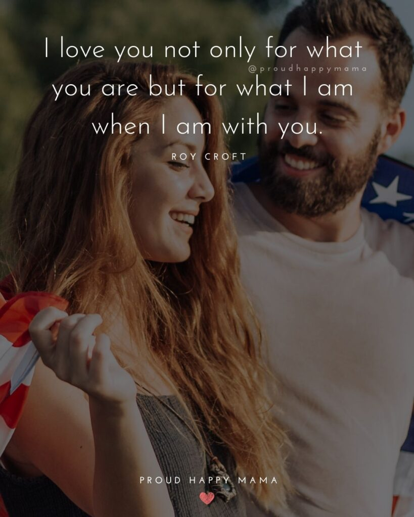 Love Quotes For Her - I love you not only for what you are but for what I am when I am with you.' – Roy Croft