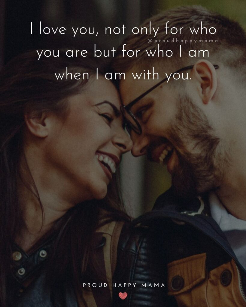 Love Quotes For Her - I love you, not only for who you are but for who I am when I am with you.'