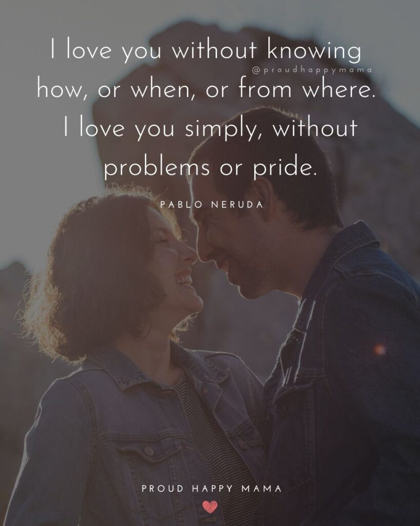 Love Quotes For Her - I love you without knowing how, or when, or from where. I love you simply, without problems or pride.'