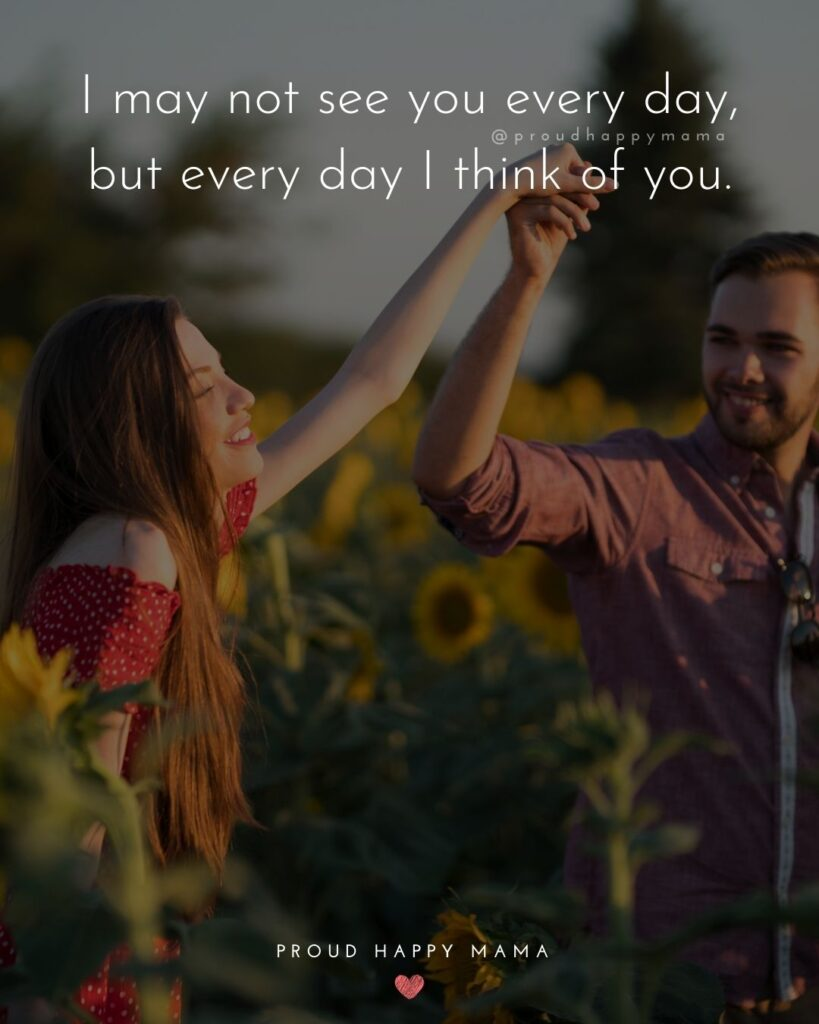 Love Quotes For Her - I may not see you every day, but every day I think of you.'