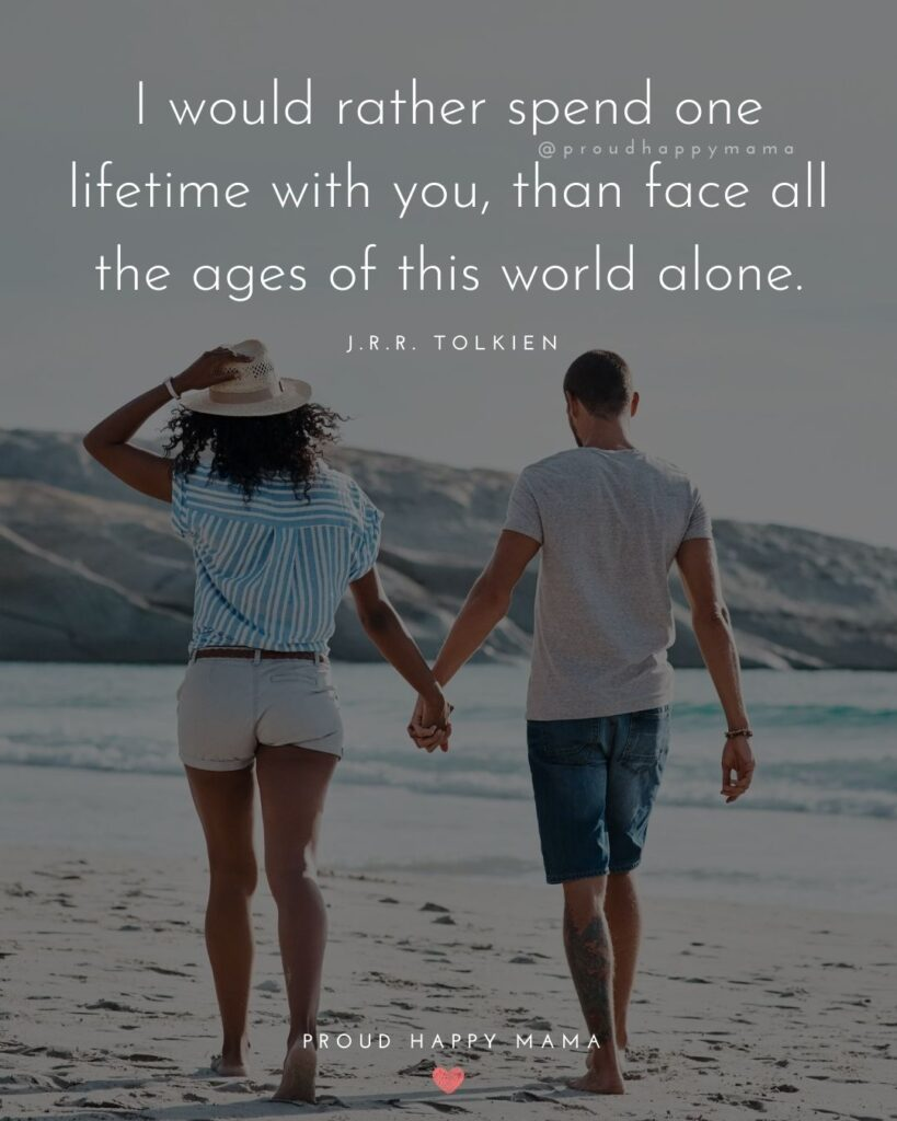 Love Quotes For Her - I would rather spend one lifetime with you, than face all the ages of this world alone.' – J.R.R. Tolkien