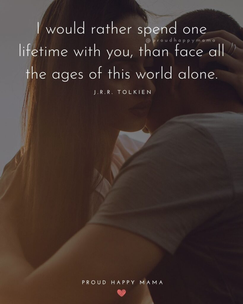 Love Quotes For Her - I would rather spend one lifetime with you, than face all the ages of this world alone.' J.R.R. Tolkien