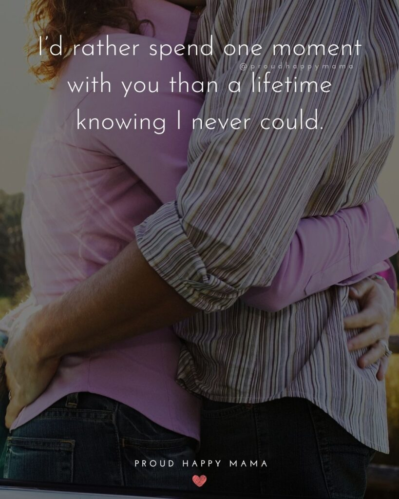 Love Quotes For Her - I'd rather spend one moment with you than a lifetime knowing I never could.'