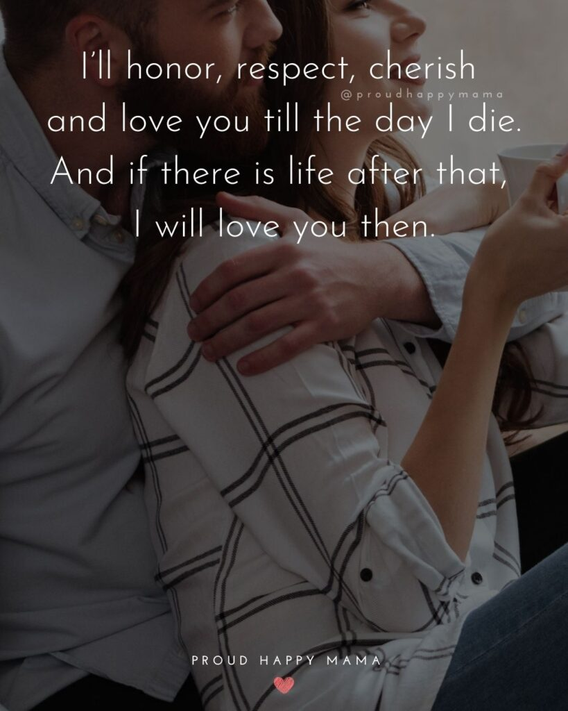 Love Quotes For Her - I'll honor, respect, cherish and love you till the day I die. And if there is life after that, I will love you then.'