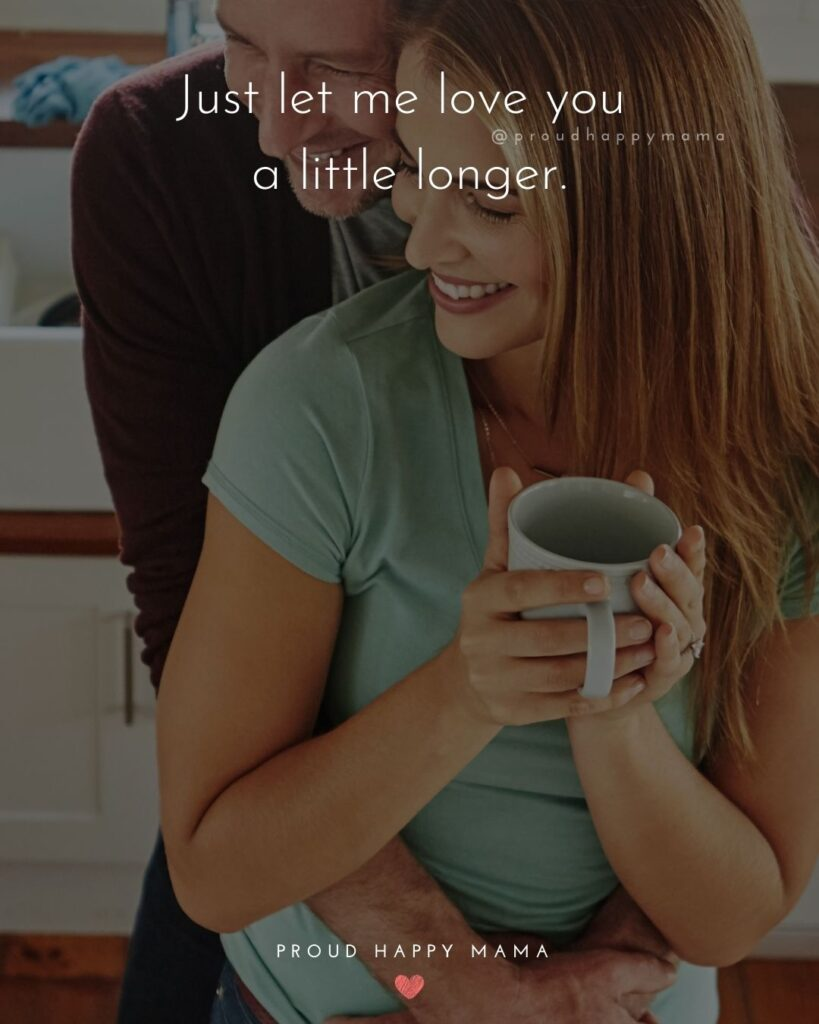 Love Quotes For Her - Just let me love you a little longer.'