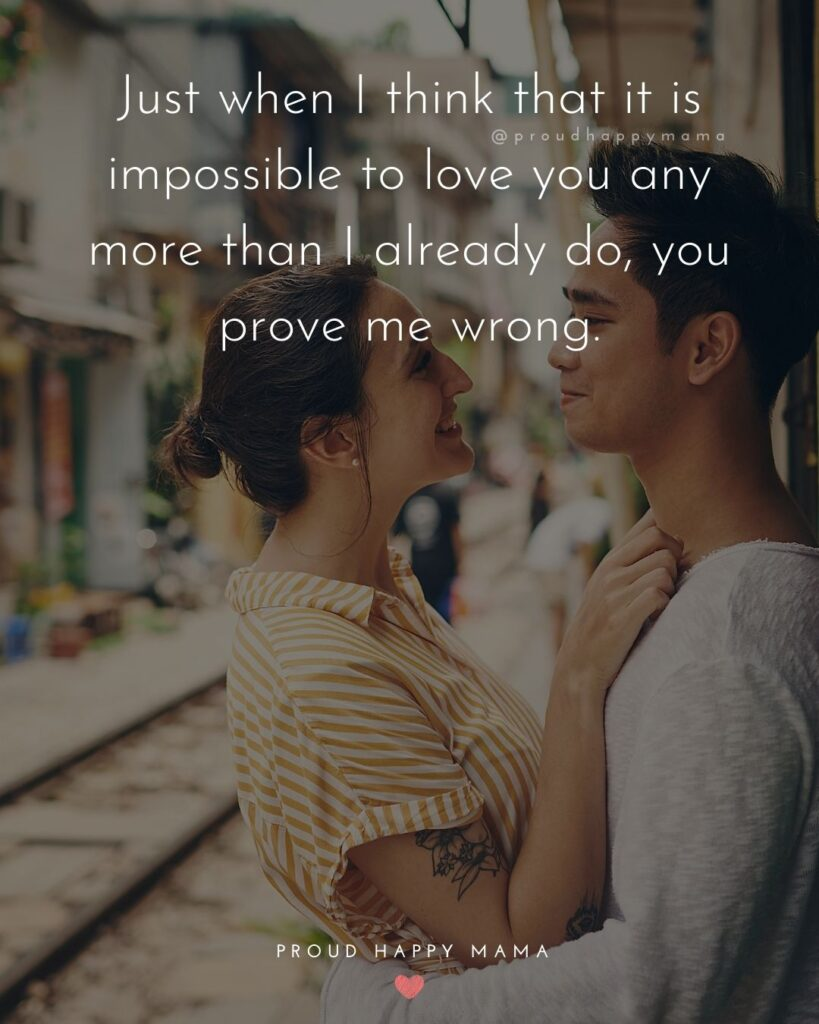 Love Quotes For Her - Just when I think that it is impossible to love you any more than I already do, you prove me wrong.'