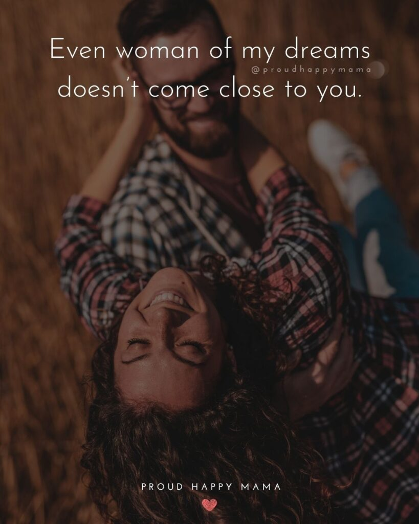 Love Quotes For Her - Love Quotes For Her - Even woman of my dreams doesn't come close to you.'