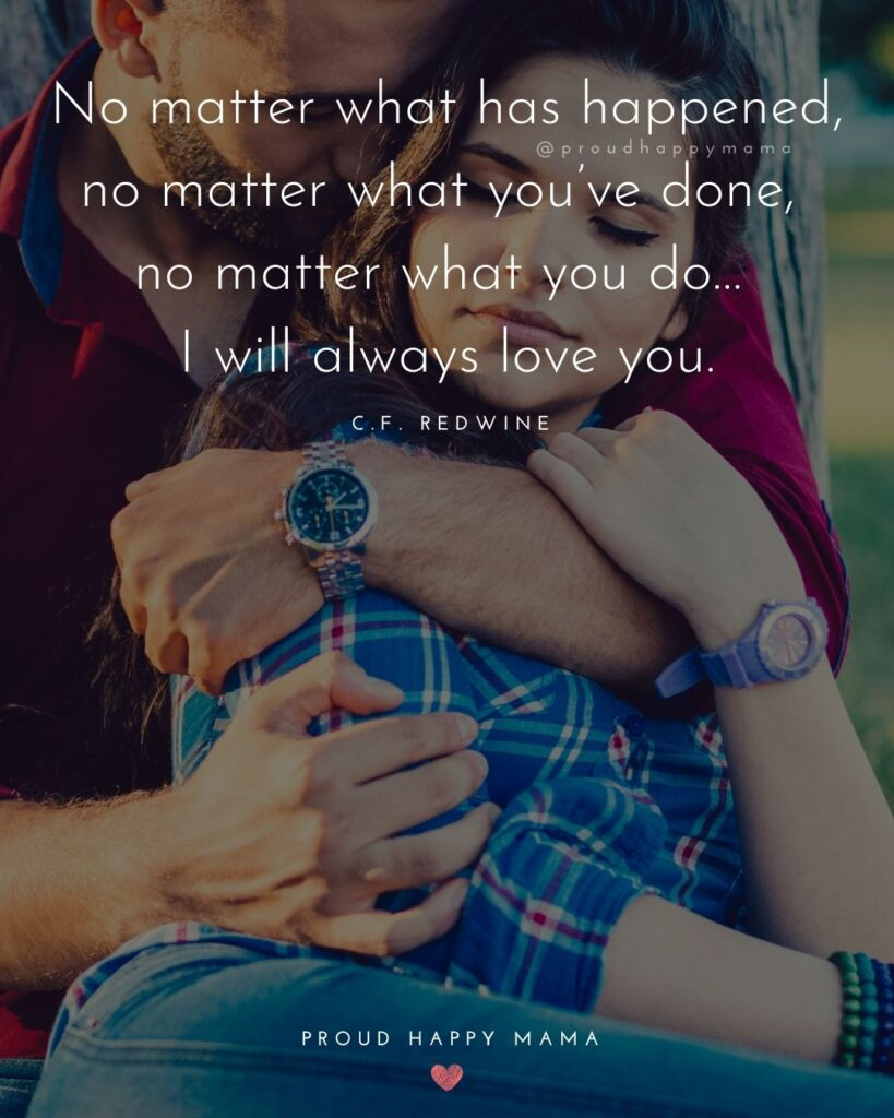 Love Quotes For Her - No matter what has happened, no matter what you've done, no matter what you do… I will always love