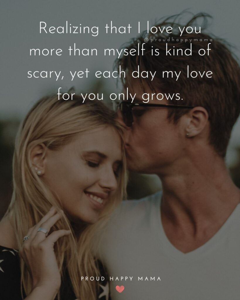 Love Quotes For Her - Realizing that I love you more than myself is kind of scary, yet each day my love for you only grows.'