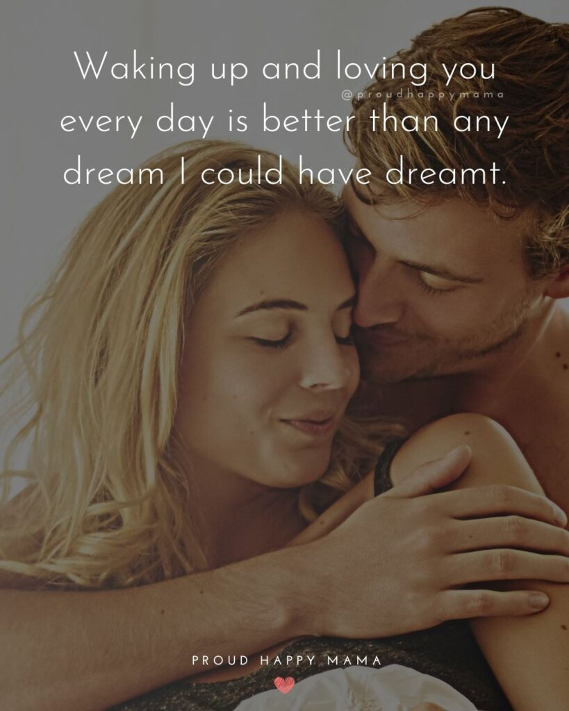 Love Quotes For Her - Waking up and loving you every day is better than any dream I could have dreamt.'