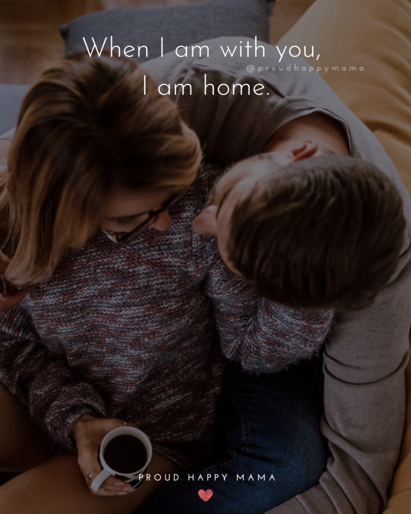 Love Quotes For Her - When I am with you, I am home.'