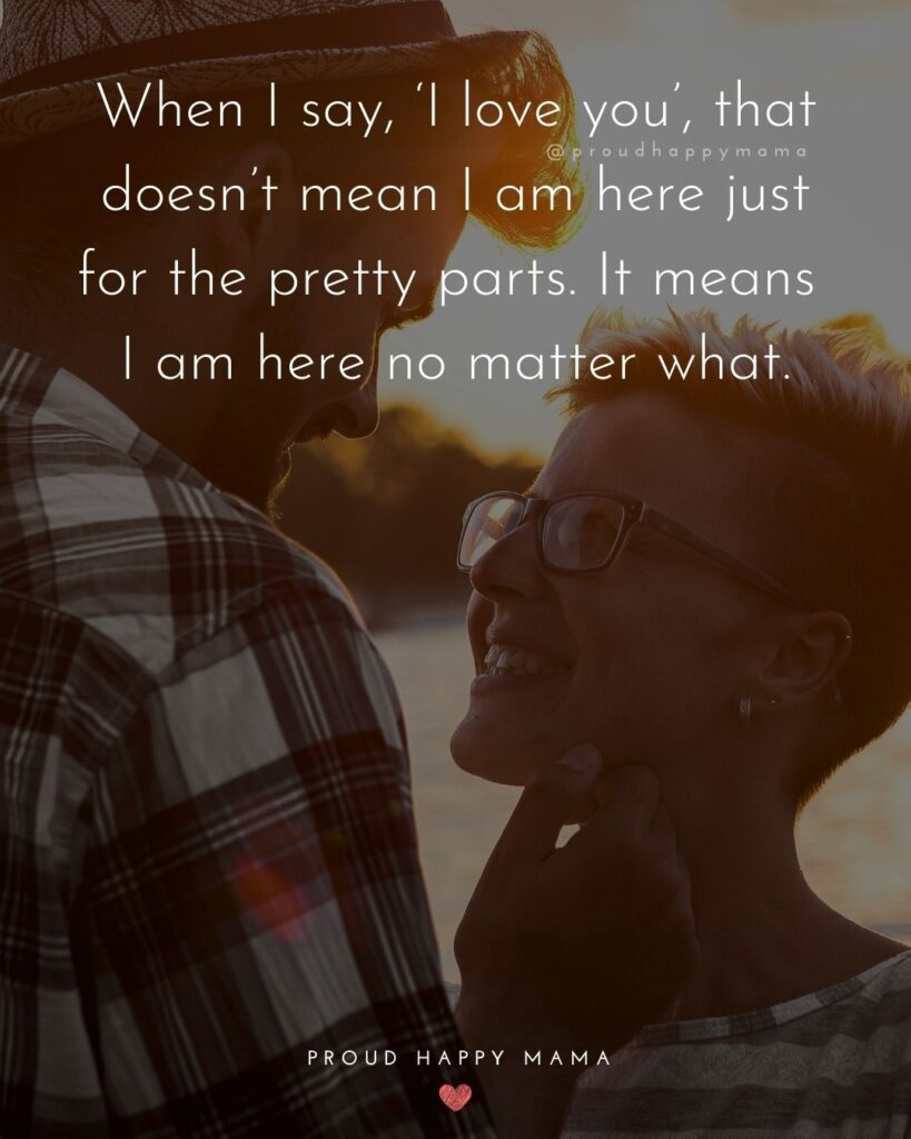 Love Quotes For Her - When I say, 'I love you', that doesn't mean I am here just for the pretty parts. It means I am here no matter