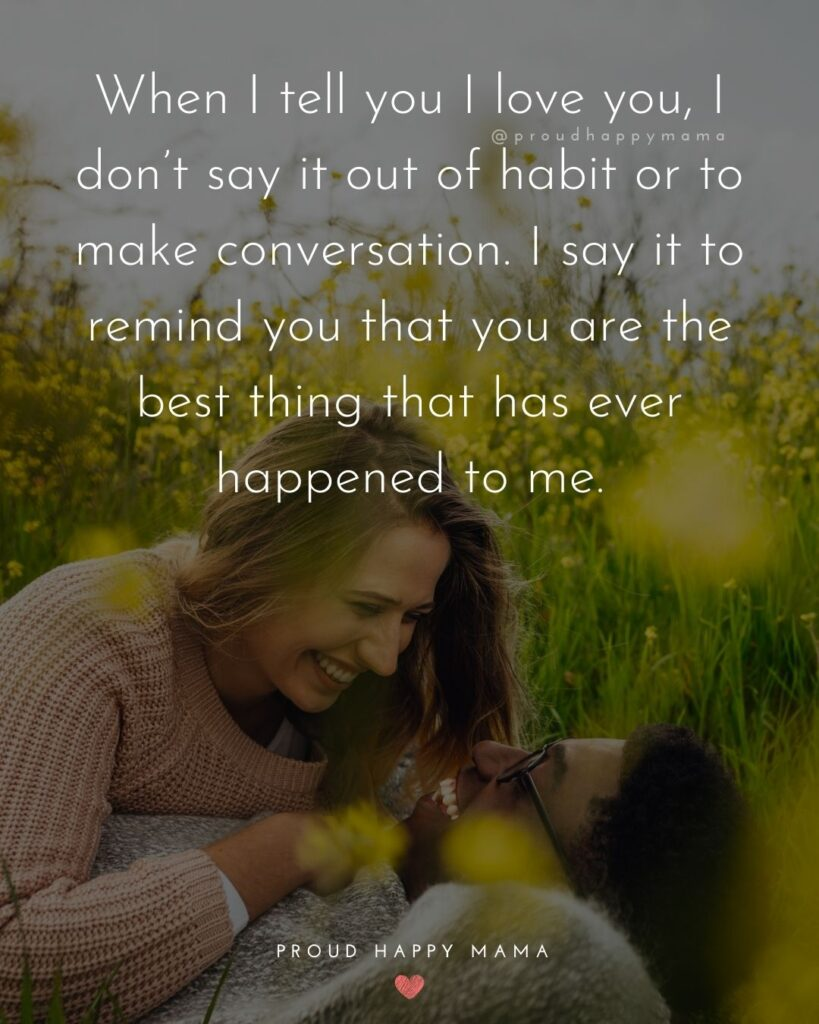 Love Quotes For Her - When I tell you I love you, I don't say it out of habit or to make conversation. I say it to remind you that
