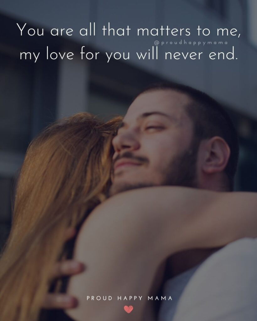 Love Quotes For Her - You are all that matters to me, my love for you will never end.'
