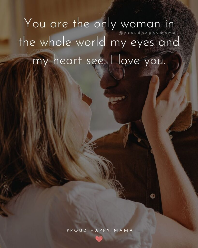 Love Quotes For Her - You are the only woman in the whole world my eyes and my heart see. I love you.'