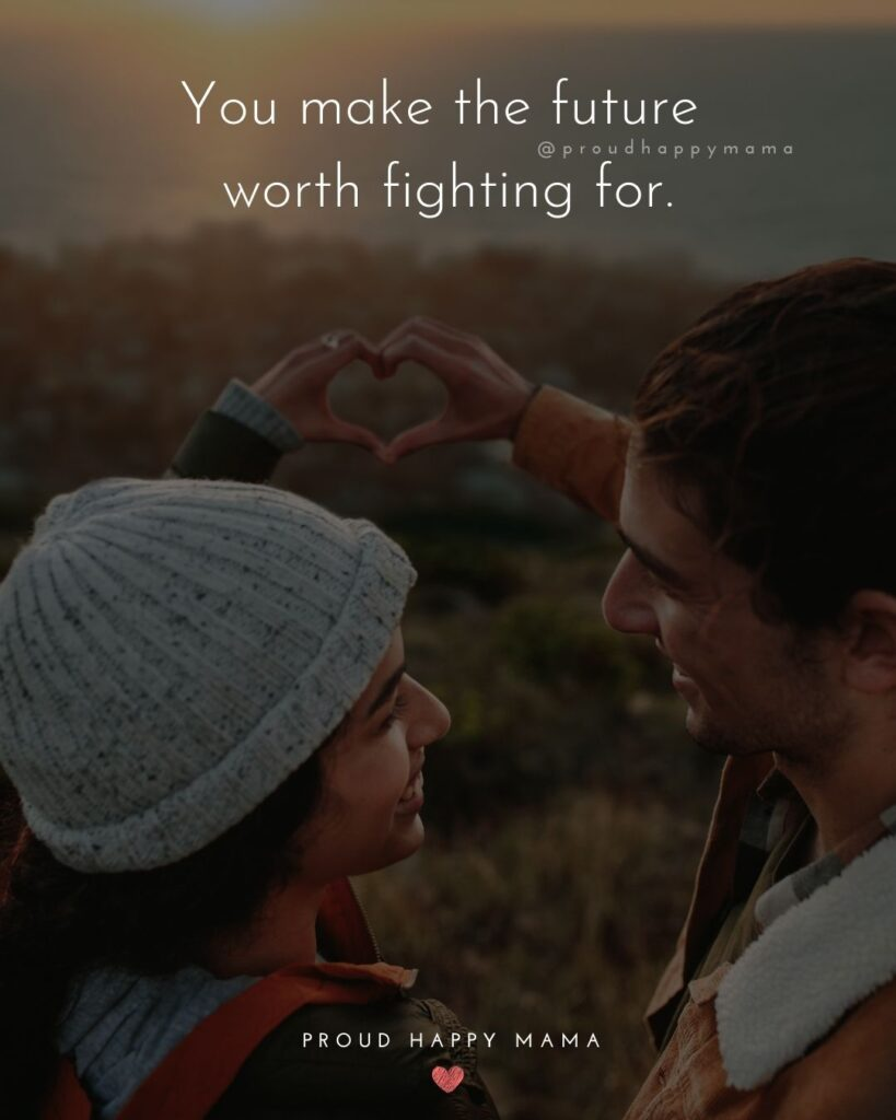 Love Quotes For Her - You make the future worth fighting for.'