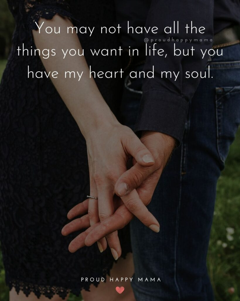 Love Quotes For Her - You may not have all the things you want in life, but you have my heart and my soul.'