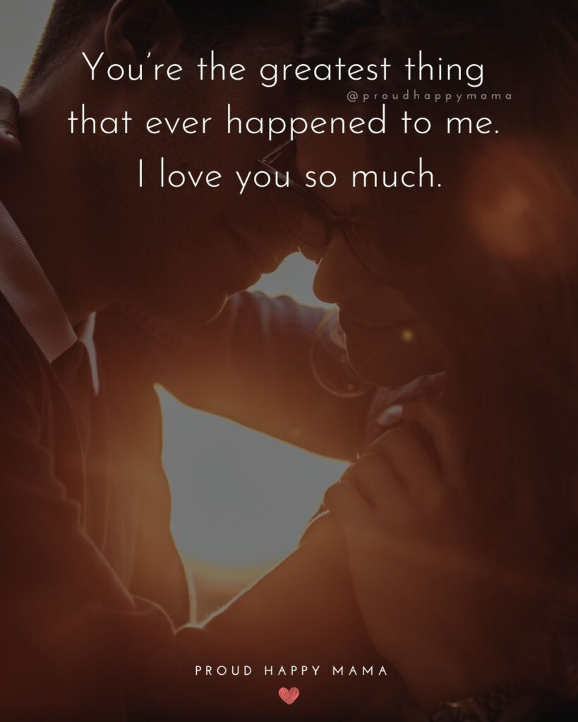 Love Quotes For Her - You're the greatest thing that ever happened to me. I love you so much.'