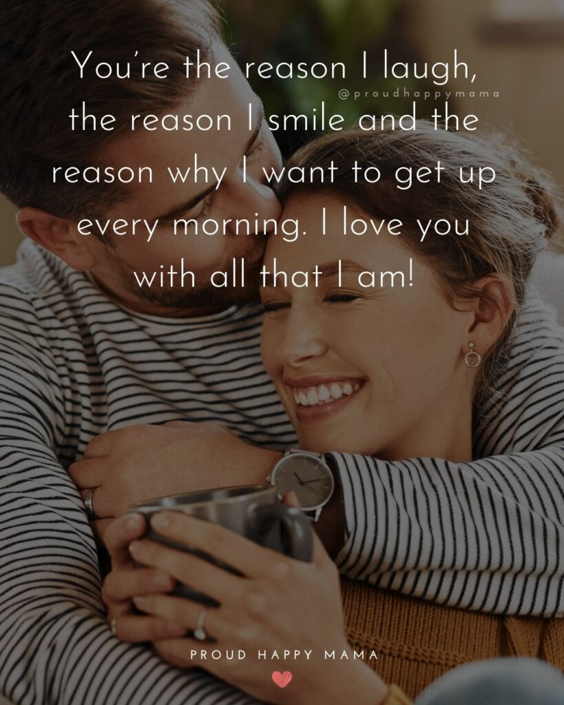 Love Quotes For Her - You're the reason I laugh, the reason I smile and the reason why I want to get up every morning. I love