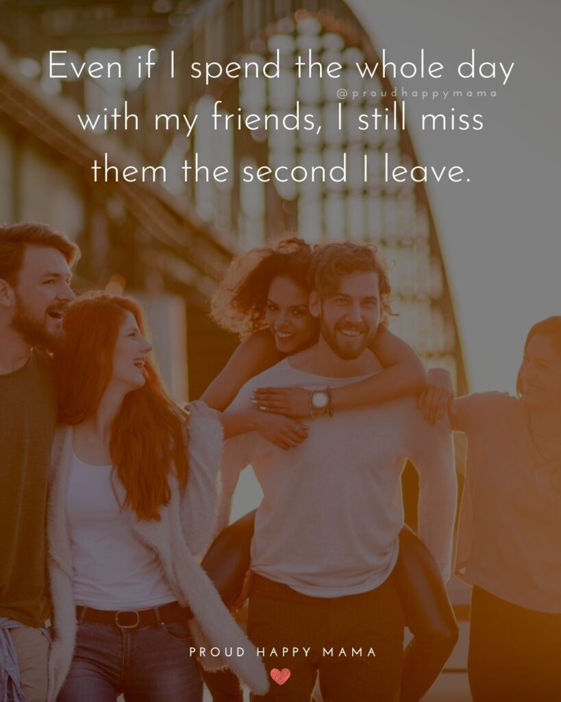 Missing Friends Quotes - Even if I spend the whole day with my friends, I still miss them the second I leave.'