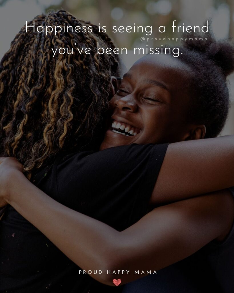 Missing Friends Quotes - Happiness is seeing a friend you've been missing.'
