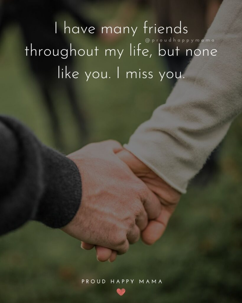 Missing Friends Quotes - I have many friends throughout my life, but none like you. I miss you.'