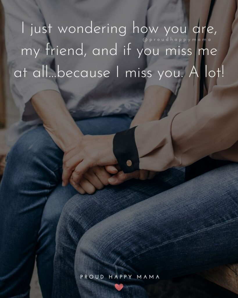 Missing Friends Quotes - I just wondering how you are, my friend, and if you miss me at all…because I miss you. A lot!'