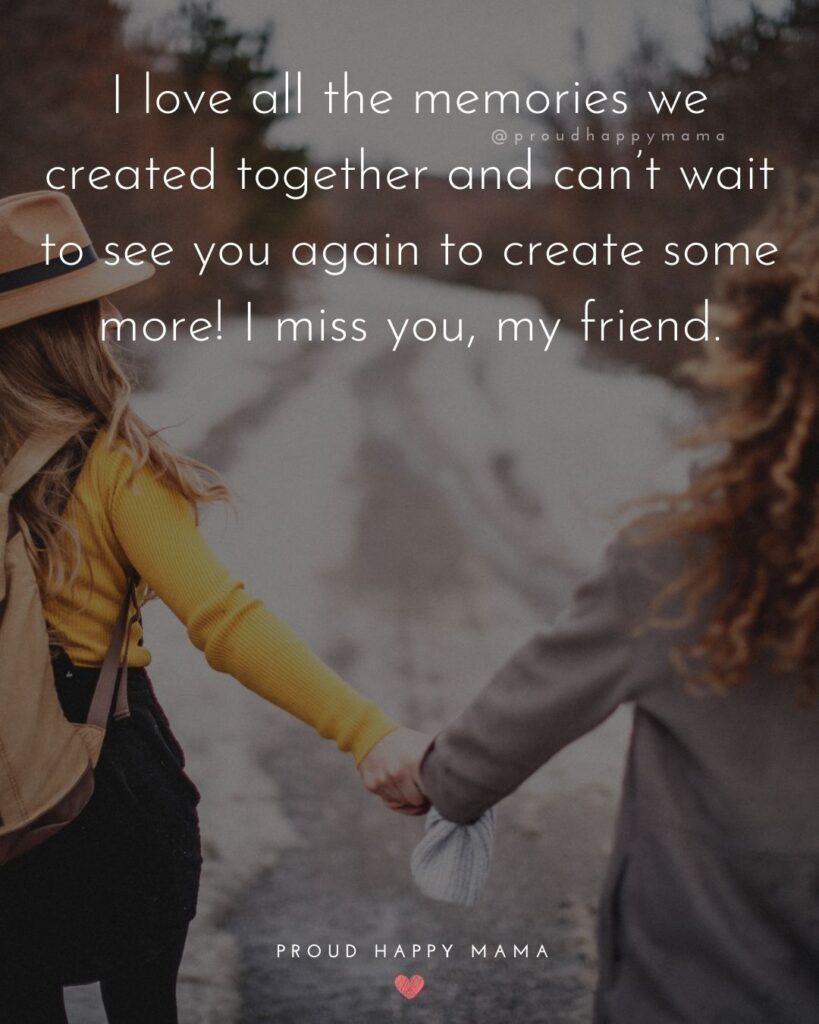 Missing Friends Quotes - I love all the memories we created together and can't wait to see you again to create some more! I