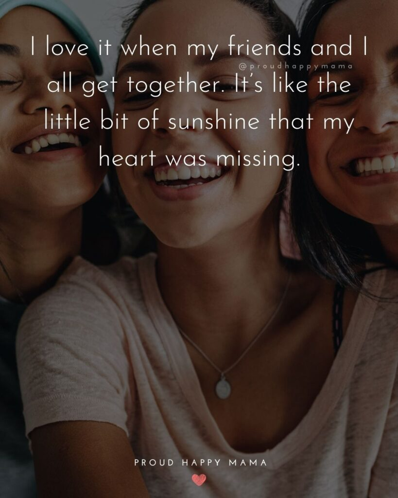 Missing Friends Quotes - I love it when my friends and I all get together. It's like the little bit of sunshine that my heart was