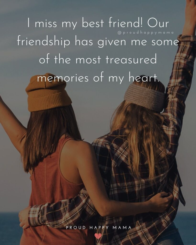 Missing Friends Quotes - I miss my best friend! Our friendship has given me some of the most treasured memories of my heart.'