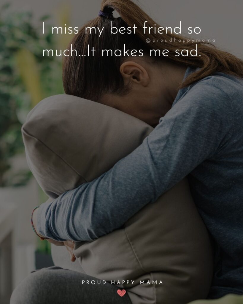 Missing Friends Quotes - I miss my best friend so much…It makes me sad.'