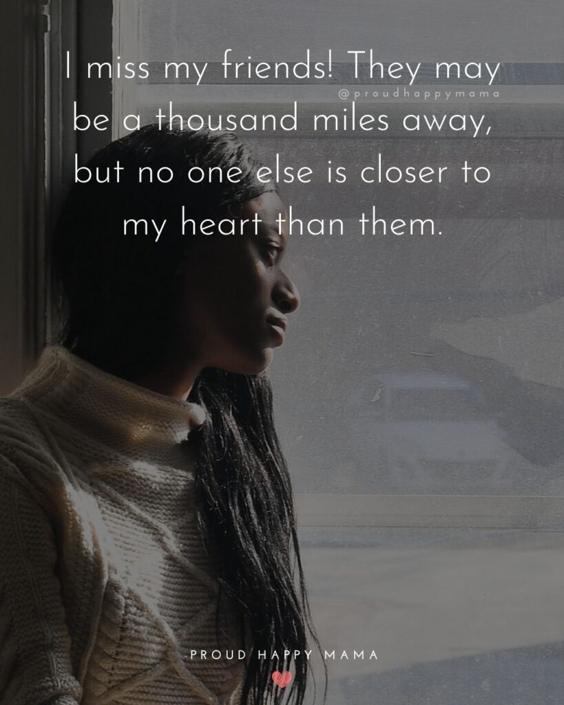 Missing Friends Quotes - I miss my friends! They may be a thousand miles away, but no one else is closer to my heart than