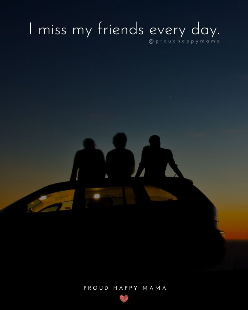Missing Friends Quotes - I miss my friends every day.'