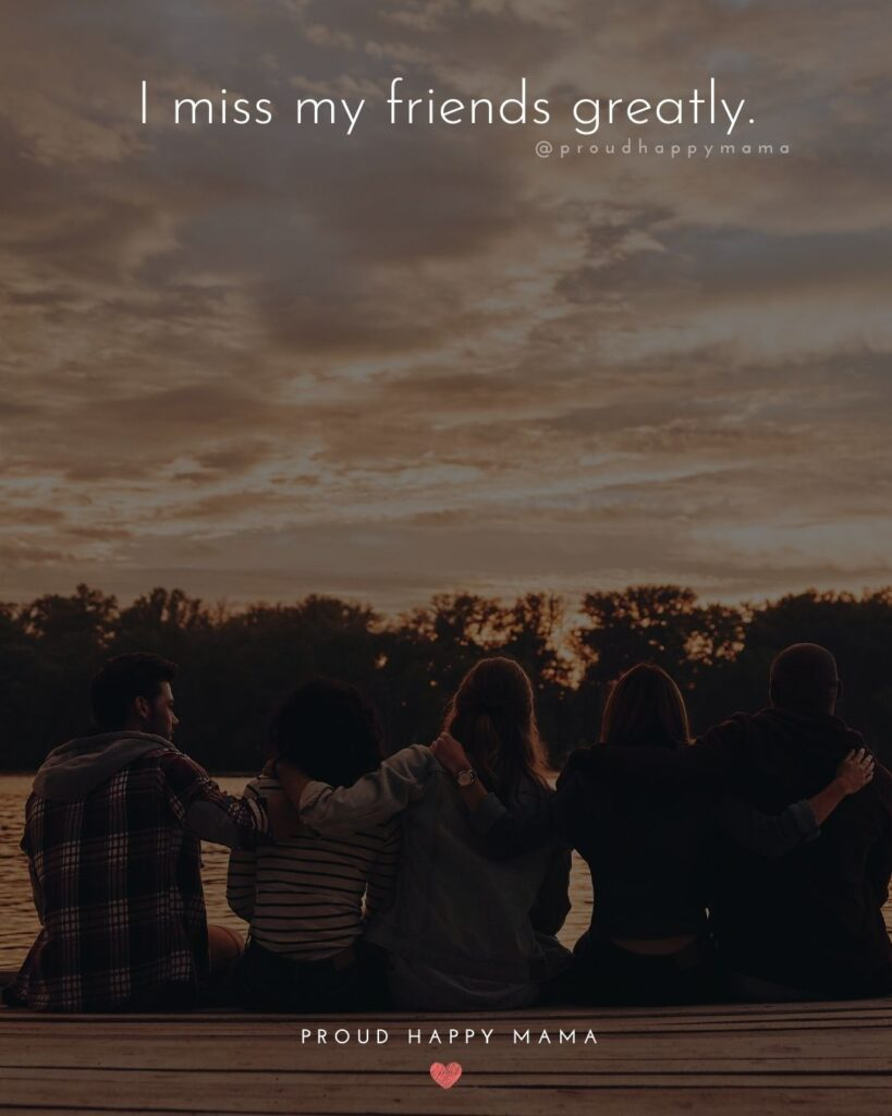Missing Friends Quotes - I miss my friends greatly.'