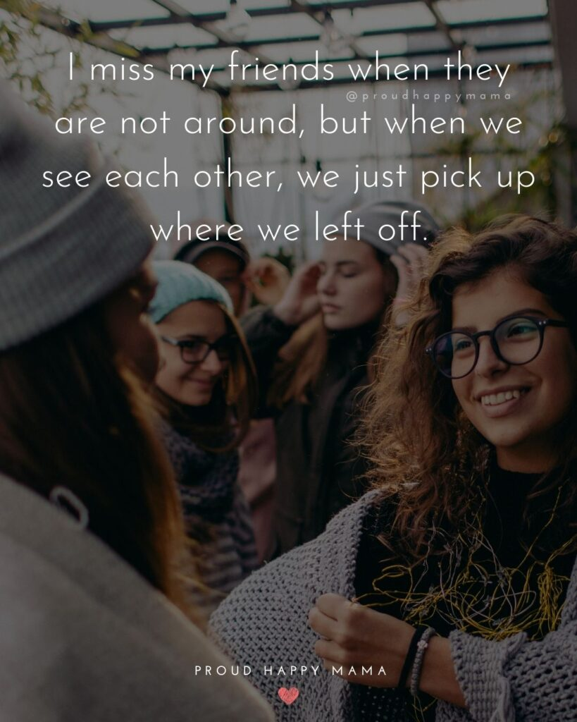 Missing Friends Quotes - I miss my friends when they are not around, but when we see each other, we just pick up where we