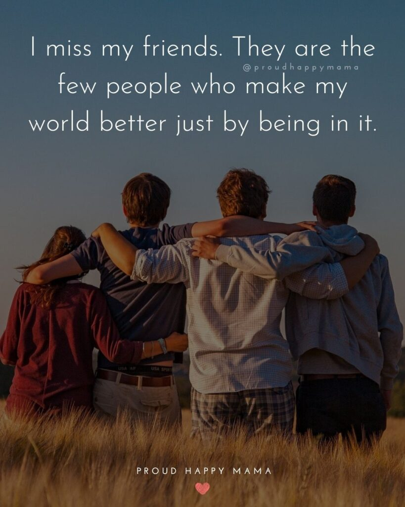 Missing Friends Quotes - I miss my friends. They are the few people who may my world better just by being in it.'