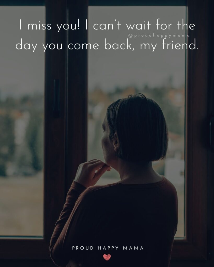 Missing Friends Quotes - I miss you! I can't wait for the day you come back, my friend.'