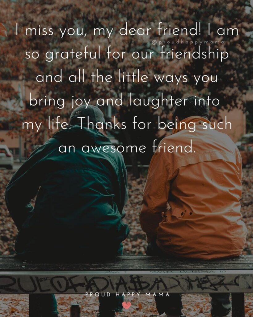 Missing Friends Quotes - I miss you, my dear friend! I am so grateful for our friendship and all the little ways you bring joy