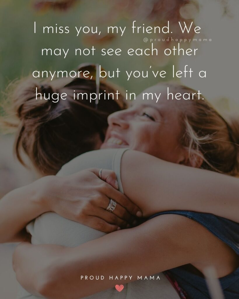 Missing Friends Quotes - I miss you, my friend. We may not see each other anymore, but you've left a huge imprint in my heart.'