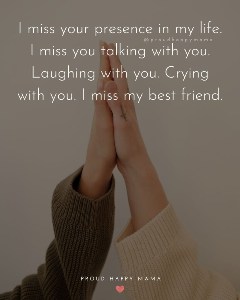 Missing Friends Quotes - I miss your presence in my life. I miss you talking with you. Laughing with you. Crying with you. I miss