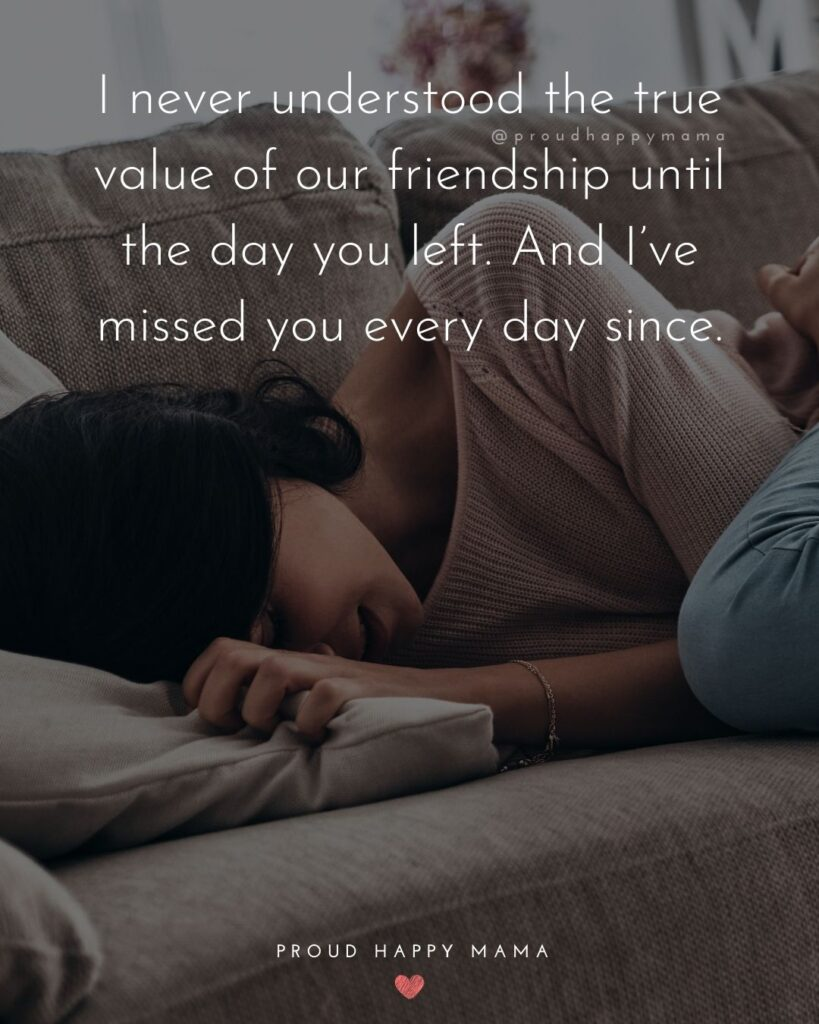 Missing Friends Quotes - I never understood the true value of our friendship until the day you left. And I've missed you every