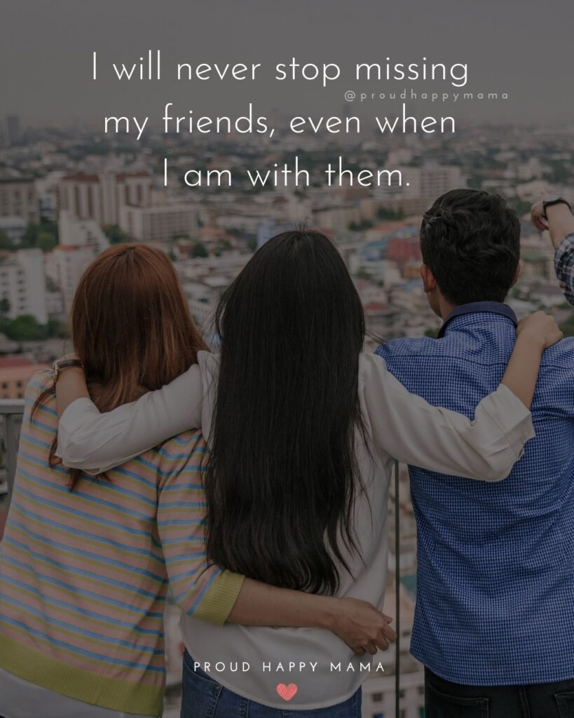Missing Friends Quotes - I will never stop missing my friends, even when I am with them.'