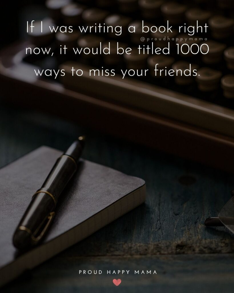 Missing Friends Quotes - If I was writing a book right now, it would be titled 1000 ways to miss your friends.'
