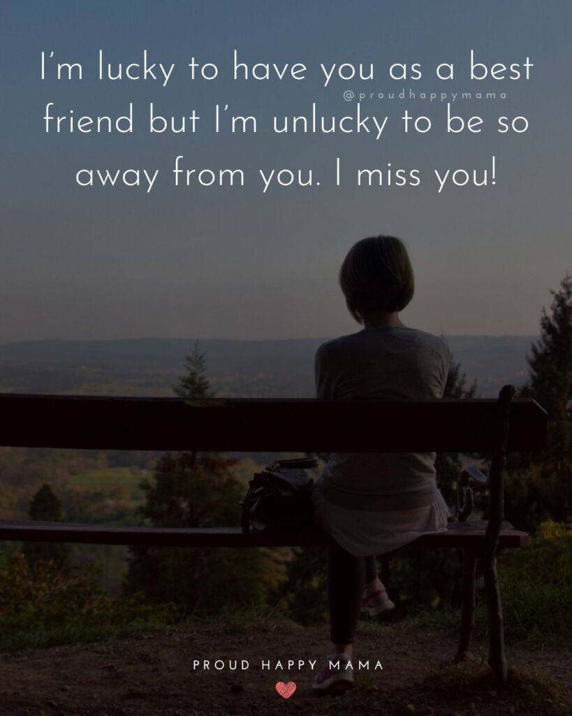 Missing Friends Quotes - I'm lucky to have you as a best friend but I'm unlucky to be so away from you. I miss you!'