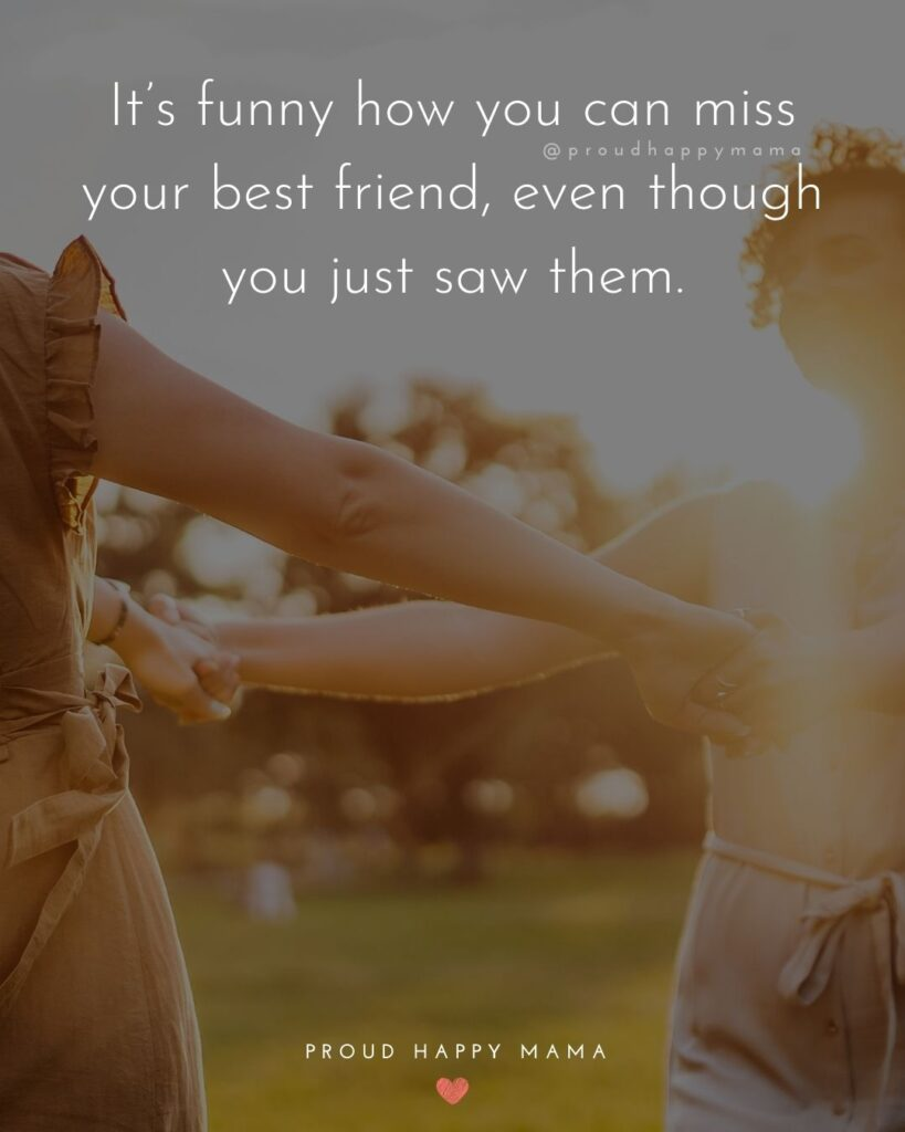 Missing Friends Quotes - It's funny how you can miss your best friend, even though you just saw them.'
