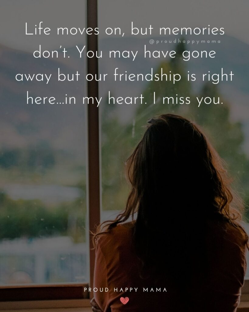 Missing Friends Quotes - Life moves on, but memories don't. You may have gone away but our friendship is right here…in my