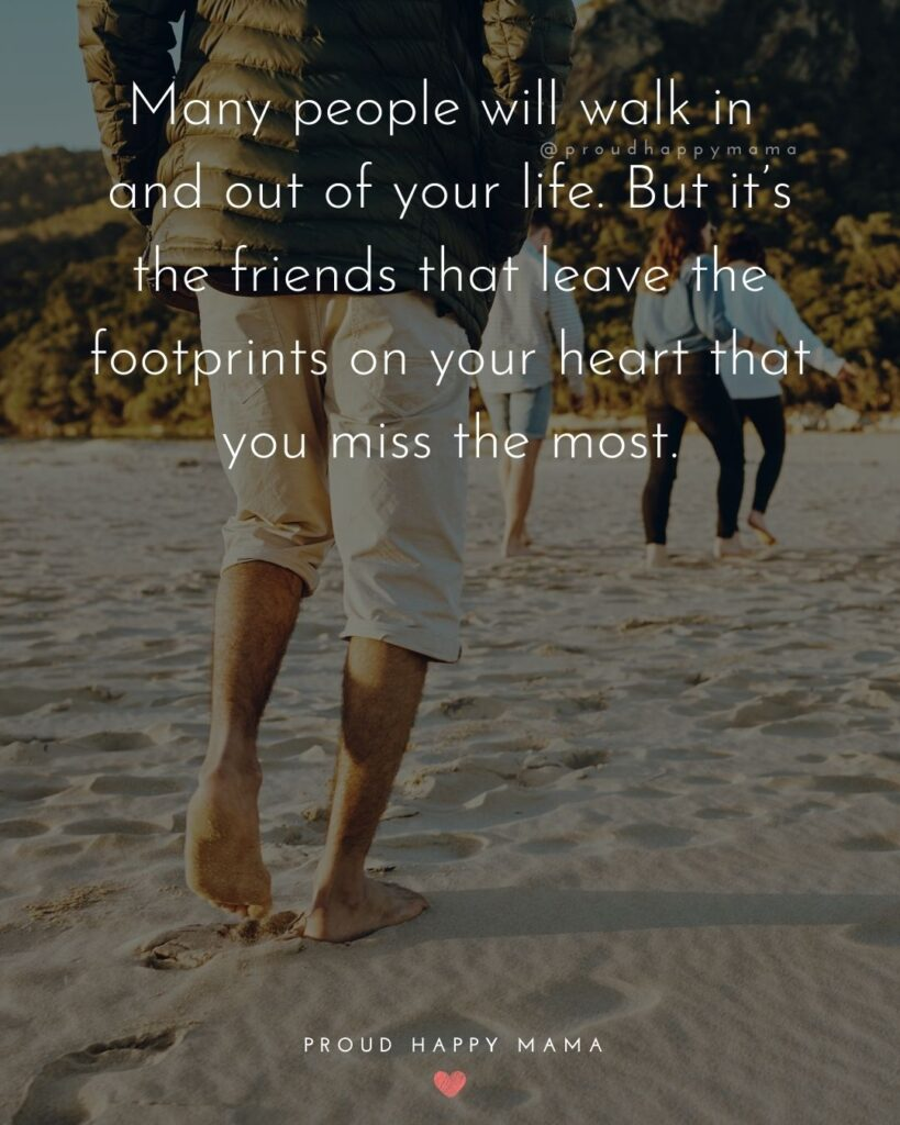 Missing Friends Quotes - Many people will walk in and out of your life. But it's the friends that leave the footprints on your