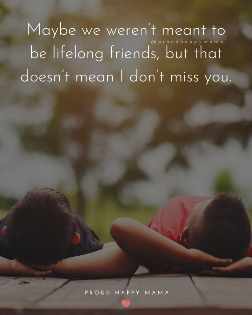 Missing Friends Quotes - Maybe we weren't meant to be lifelong friends, but that doesn't mean I don't miss you.'